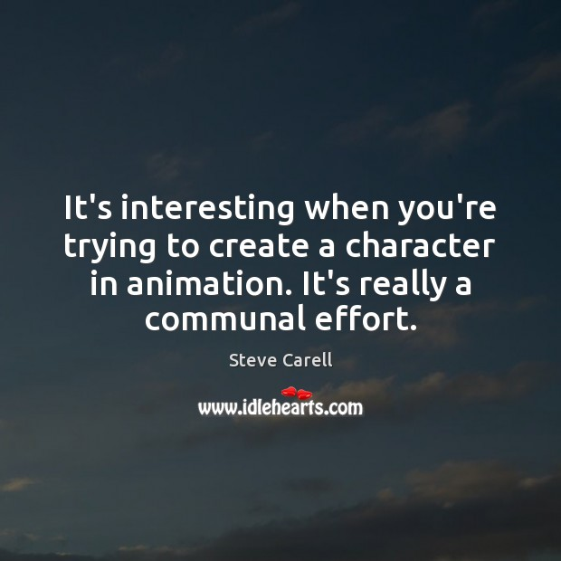 It's interesting when you're trying to create a character in animation. It's Steve Carell Picture Quote