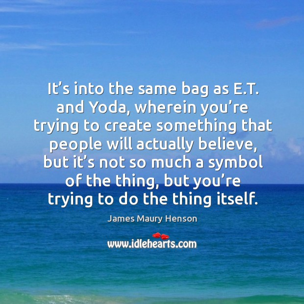 It's into the same bag as e.t. And yoda, wherein you're trying to create something that people will Image