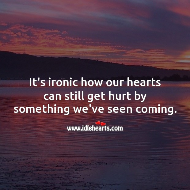 It's ironic how our hearts can still get hurt by something we've seen coming. Hurt Quotes Image