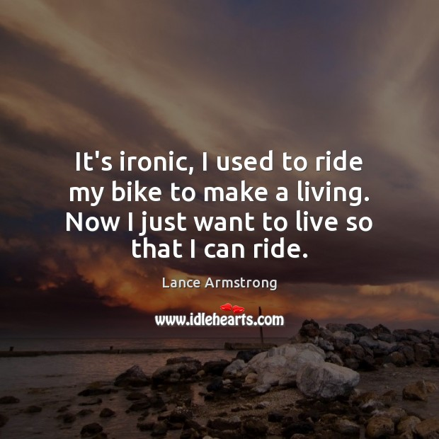 It's ironic, I used to ride my bike to make a living. Lance Armstrong Picture Quote