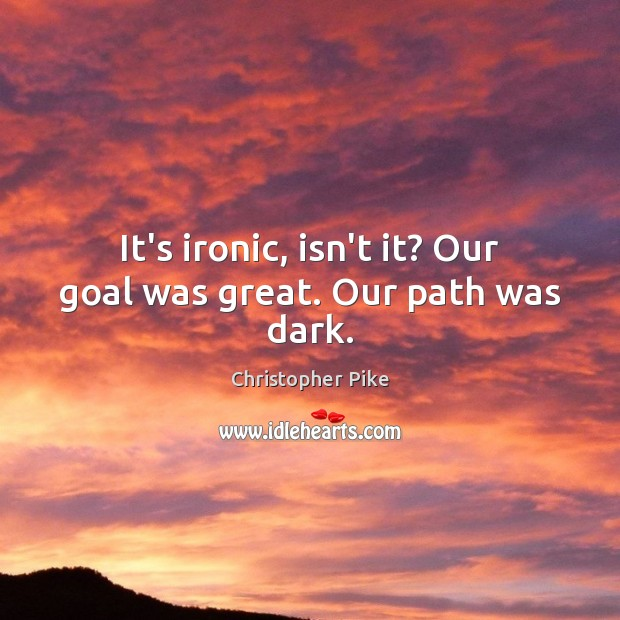 It's ironic, isn't it? Our goal was great. Our path was dark. Christopher Pike Picture Quote