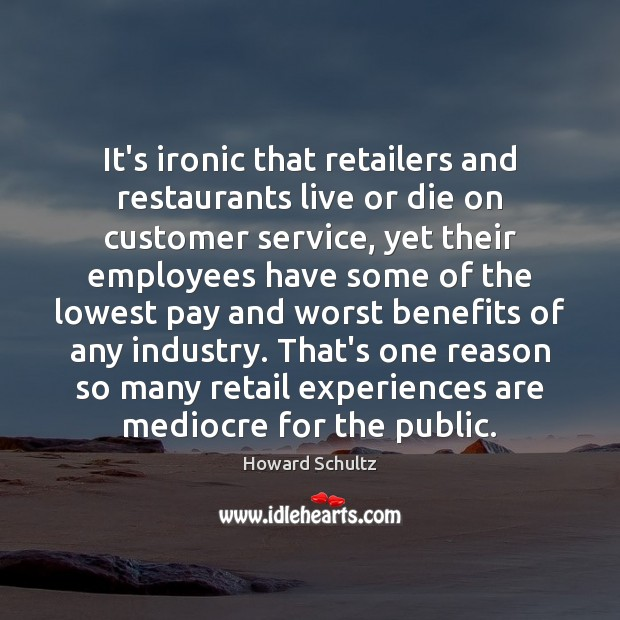 It's ironic that retailers and restaurants live or die on customer service, Howard Schultz Picture Quote