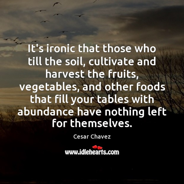 It's ironic that those who till the soil, cultivate and harvest the Image