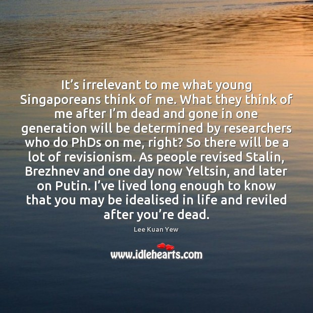 It's irrelevant to me what young Singaporeans think of me. What Image