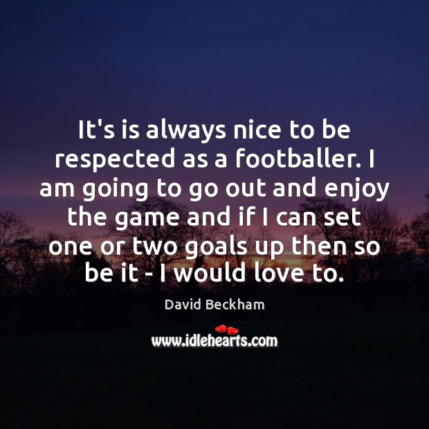 It's is always nice to be respected as a footballer. I am David Beckham Picture Quote