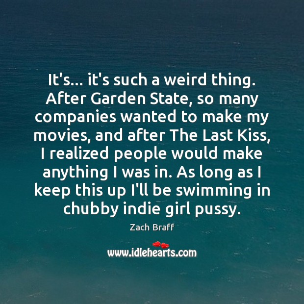 It's… it's such a weird thing. After Garden State, so many companies Zach Braff Picture Quote