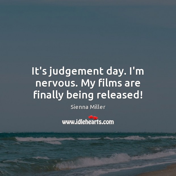 It's judgement day. I'm nervous. My films are finally being released! Sienna Miller Picture Quote