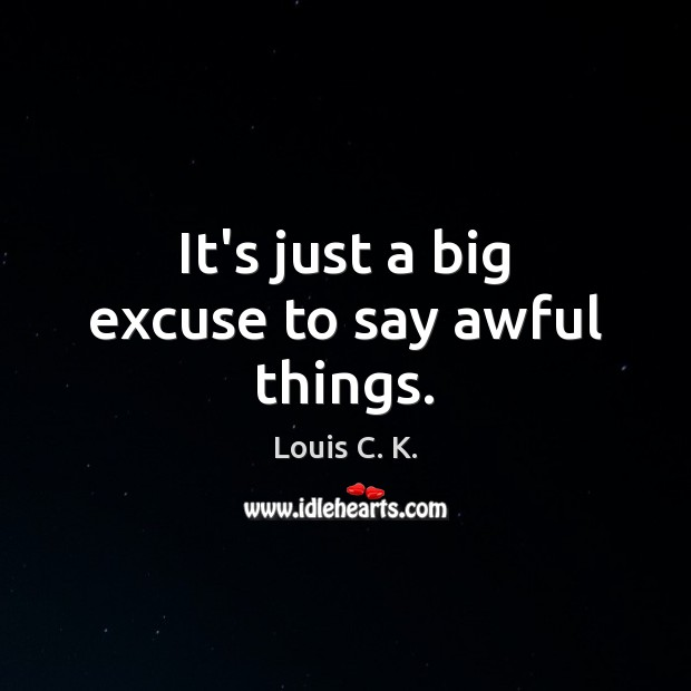 It's just a big excuse to say awful things. Louis C. K. Picture Quote
