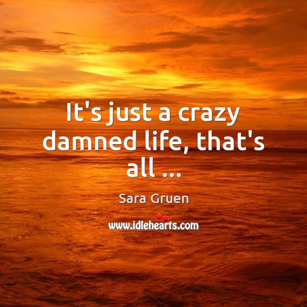 It's just a crazy damned life, that's all … Sara Gruen Picture Quote