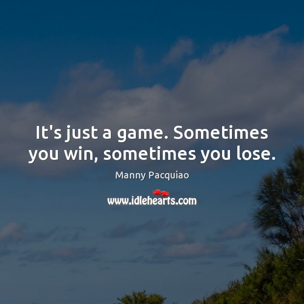 It's just a game. Sometimes you win, sometimes you lose. Manny Pacquiao Picture Quote