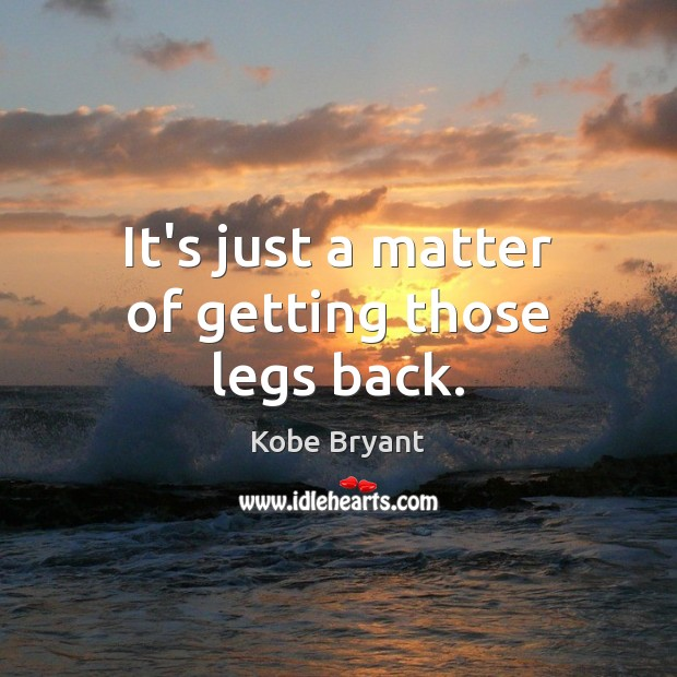 It's just a matter of getting those legs back. Kobe Bryant Picture Quote