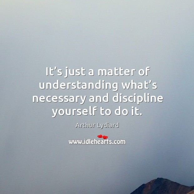 It's just a matter of understanding what's necessary and discipline yourself to do it. Image
