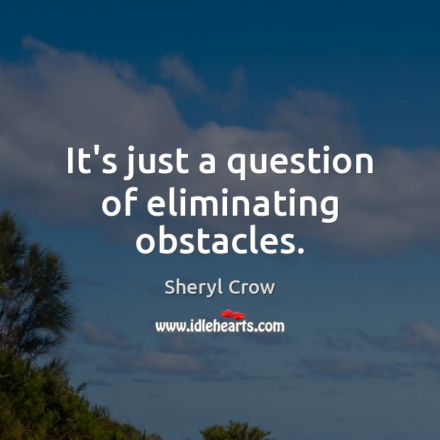 It's just a question of eliminating obstacles. Sheryl Crow Picture Quote