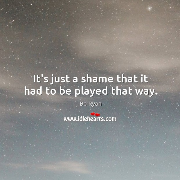 It's just a shame that it had to be played that way. Bo Ryan Picture Quote