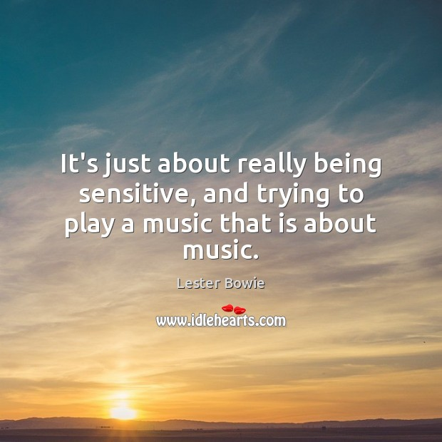 Image, It's just about really being sensitive, and trying to play a music that is about music.