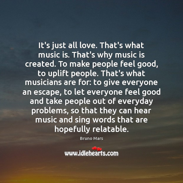It's just all love. That's what music is. That's why music is Bruno Mars Picture Quote