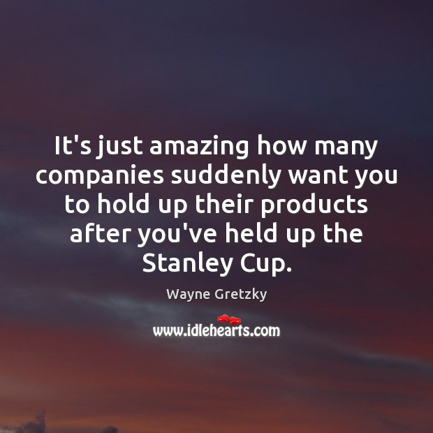 It's just amazing how many companies suddenly want you to hold up Wayne Gretzky Picture Quote