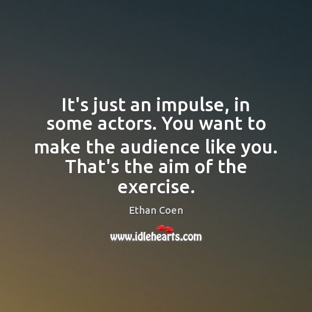 It's just an impulse, in some actors. You want to make the Image