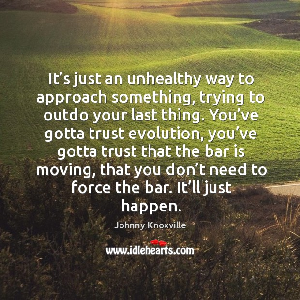It's just an unhealthy way to approach something, trying to outdo your last thing. Johnny Knoxville Picture Quote
