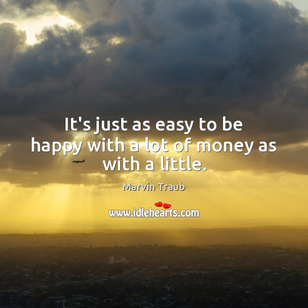 It's just as easy to be happy with a lot of money as with a little. Image