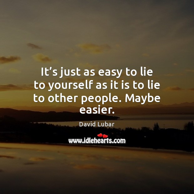 It's just as easy to lie to yourself as it is to lie to other people. Maybe easier. Image