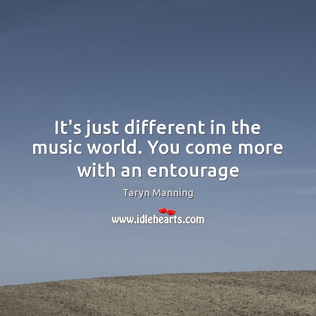 It's just different in the music world. You come more with an entourage Taryn Manning Picture Quote