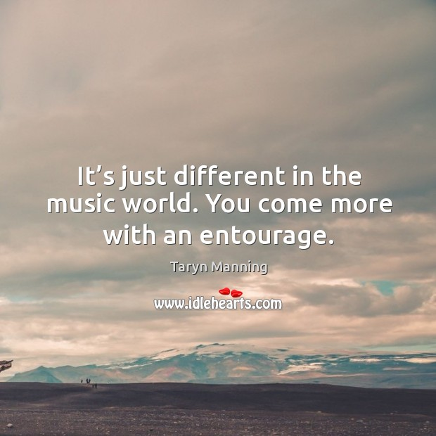 It's just different in the music world. You come more with an entourage. Taryn Manning Picture Quote
