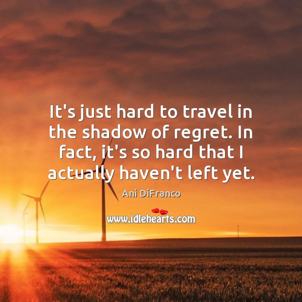 Image, It's just hard to travel in the shadow of regret. In fact,