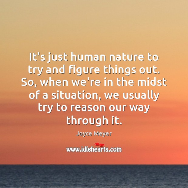 It's just human nature to try and figure things out. So, when Joyce Meyer Picture Quote