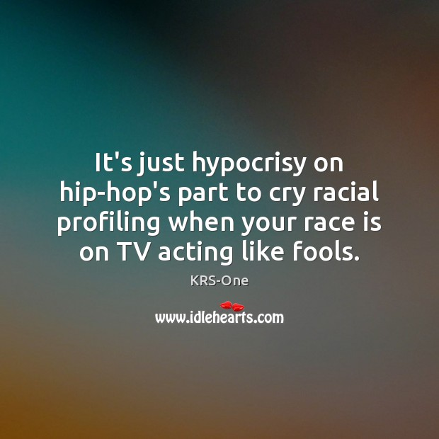 It's just hypocrisy on hip-hop's part to cry racial profiling when your KRS-One Picture Quote