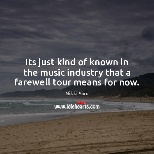 Its just kind of known in the music industry that a farewell tour means for now. Nikki Sixx Picture Quote