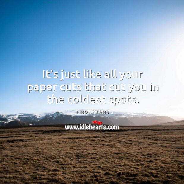 It's just like all your paper cuts that cut you in the coldest spots. Image