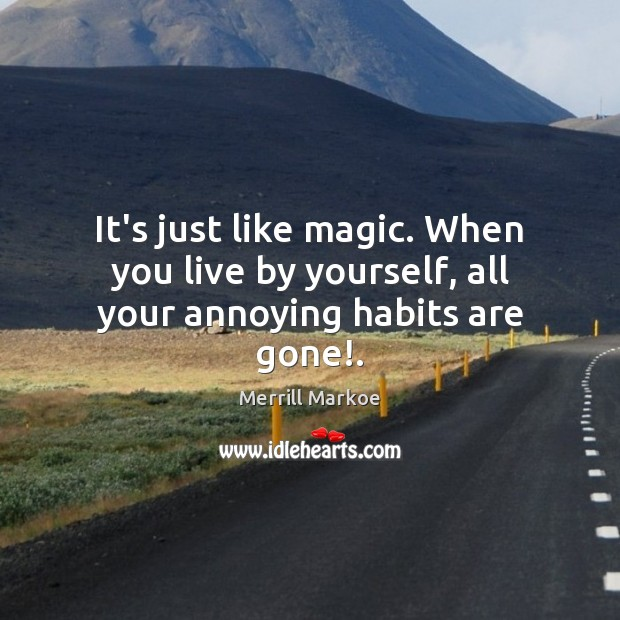 It's just like magic. When you live by yourself, all your annoying habits are gone!. Merrill Markoe Picture Quote