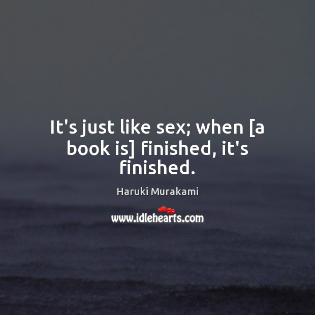 It's just like sex; when [a book is] finished, it's finished. Image