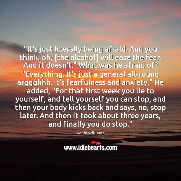 """""""It's just literally being afraid. And you think, oh, [the alcohol] will Robin Williams Picture Quote"""
