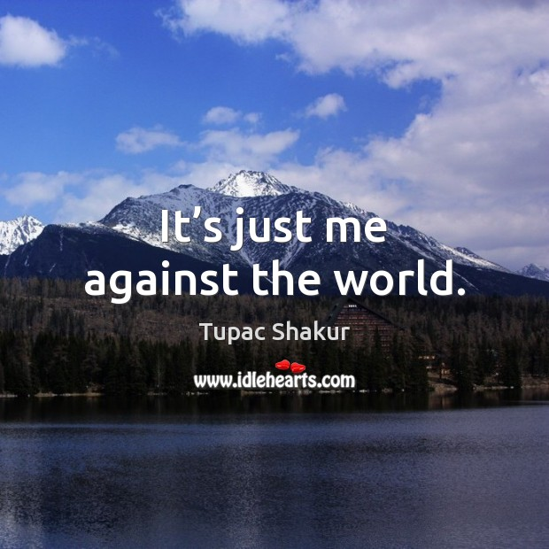 It's just me against the world. Tupac Shakur Picture Quote