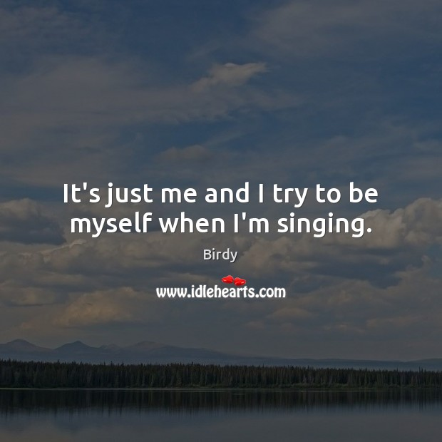 Image, It's just me and I try to be myself when I'm singing.