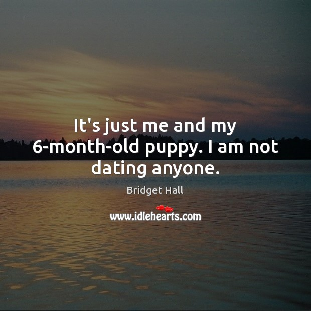 It's just me and my 6-month-old puppy. I am not dating anyone. Dating Quotes Image