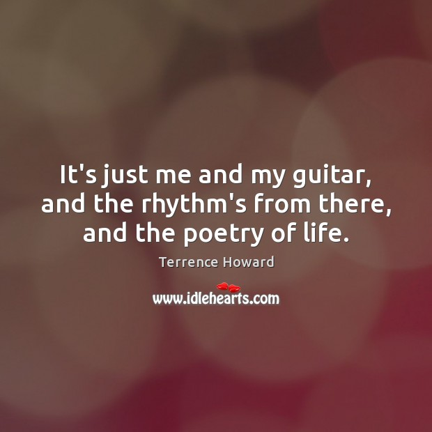 It's just me and my guitar, and the rhythm's from there, and the poetry of life. Terrence Howard Picture Quote