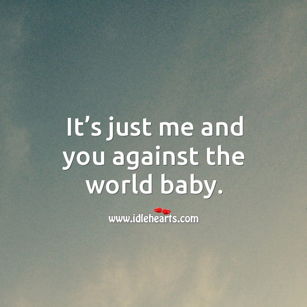 It's just me and you against the world baby. Image