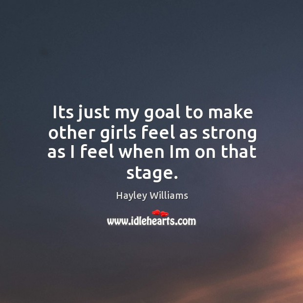 Its just my goal to make other girls feel as strong as I feel when Im on that stage. Image