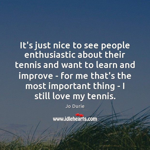 It's just nice to see people enthusiastic about their tennis and want Image
