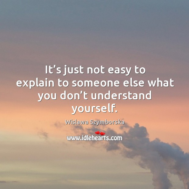 It's just not easy to explain to someone else what you don't understand yourself. Wislawa Szymborska Picture Quote