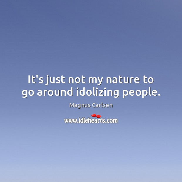 It's just not my nature to go around idolizing people. Magnus Carlsen Picture Quote
