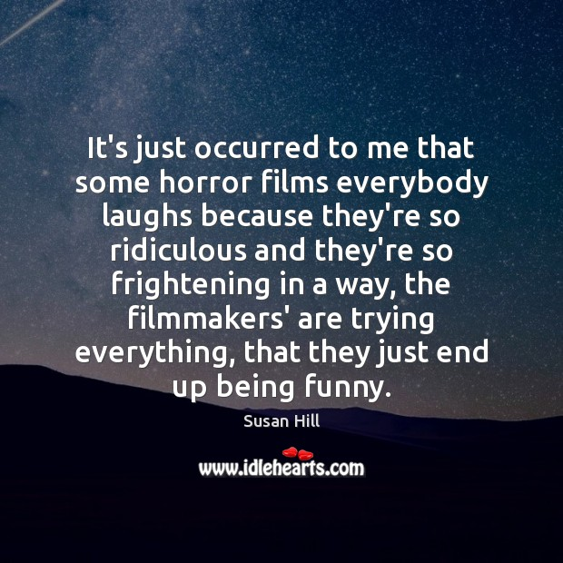 It's just occurred to me that some horror films everybody laughs because Image