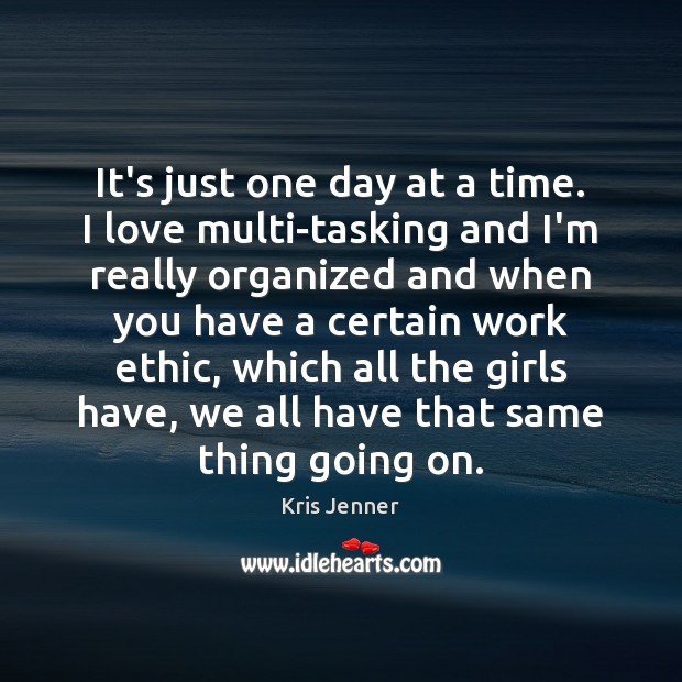 It's just one day at a time. I love multi-tasking and I'm Image