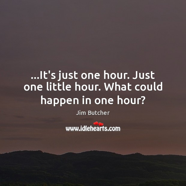 …It's just one hour. Just one little hour. What could happen in one hour? Image