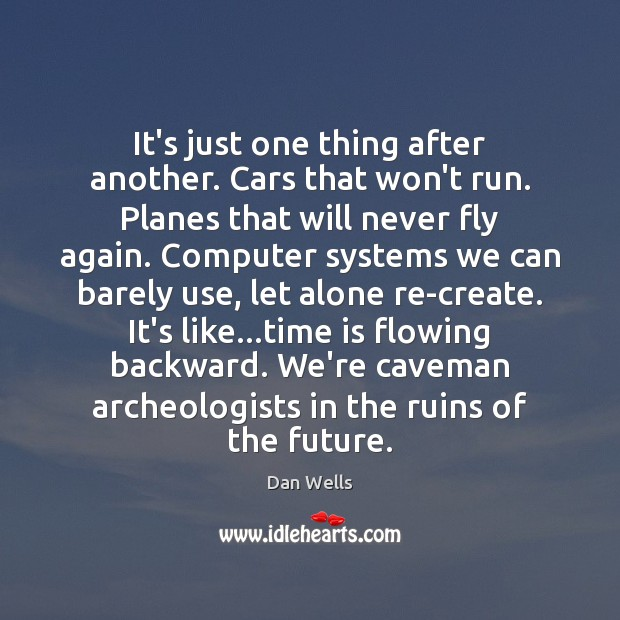 It's just one thing after another. Cars that won't run. Planes that Dan Wells Picture Quote