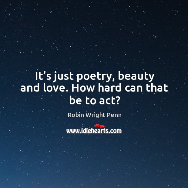 It's just poetry, beauty and love. How hard can that be to act? Robin Wright Penn Picture Quote