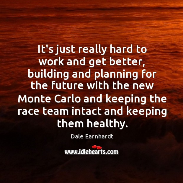 It's just really hard to work and get better, building and planning Dale Earnhardt Picture Quote